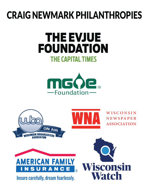 Logos for Craig Newmark Philanthropies, The Evjue Foundation, MG&E Foundation, Wisconsin Broadcasters Association, Wisconsin Newspaper Association, American Family Insurance and Wisconsin Watch