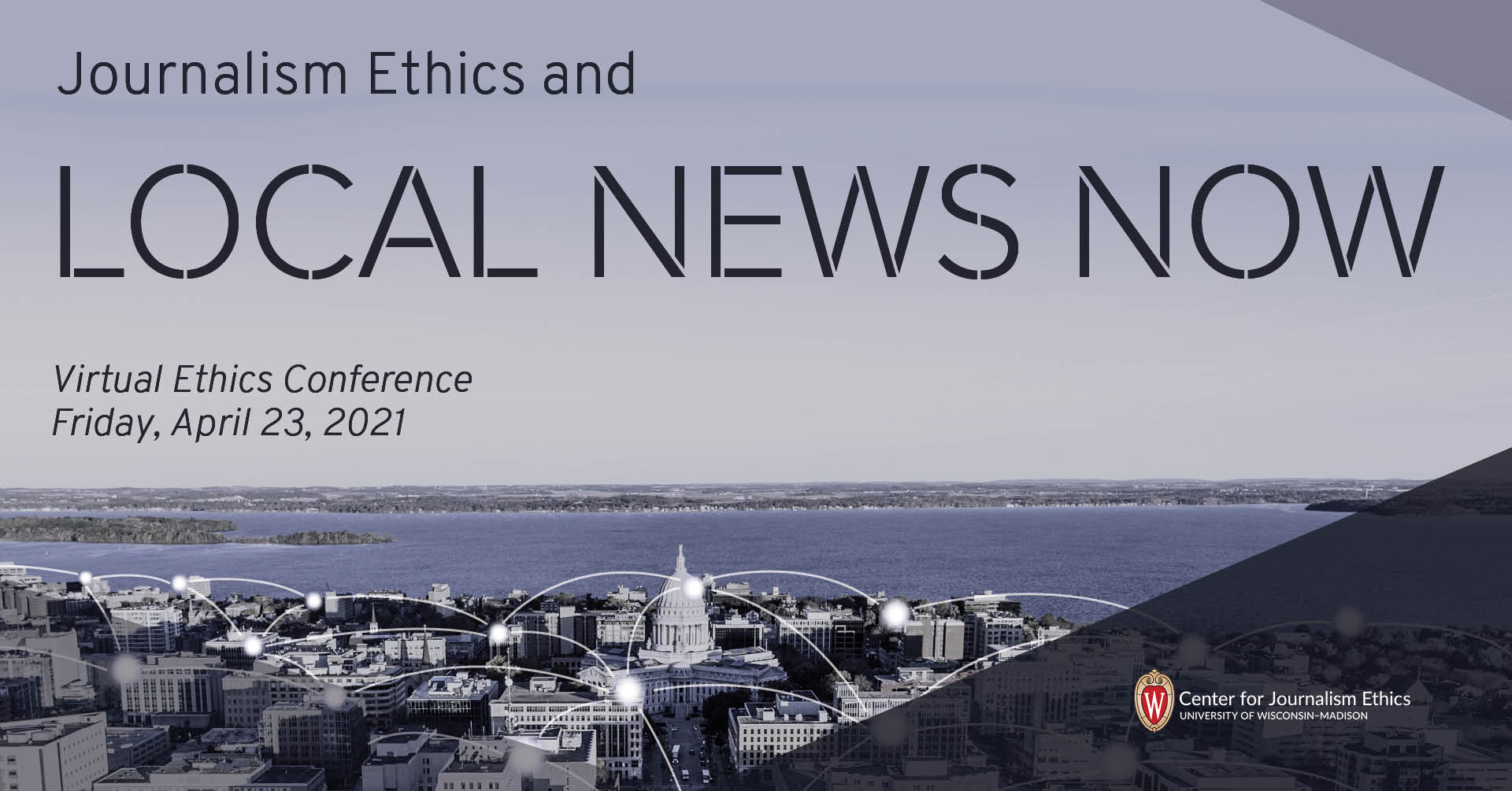 """""""Journalism Ethics and LOCAL NEWS NOW, virtual conference, Friday, April 23, 2021"""" floating over image of Madison, Wisconsin with Lake Mendota in the background."""
